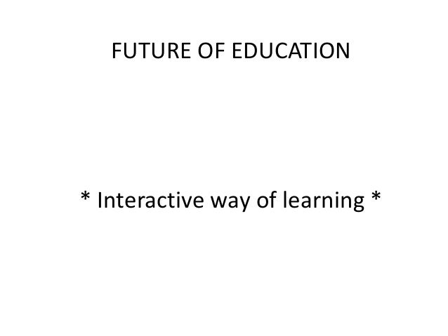 FUTURE OF EDUCATION  * Interactive way of learning *