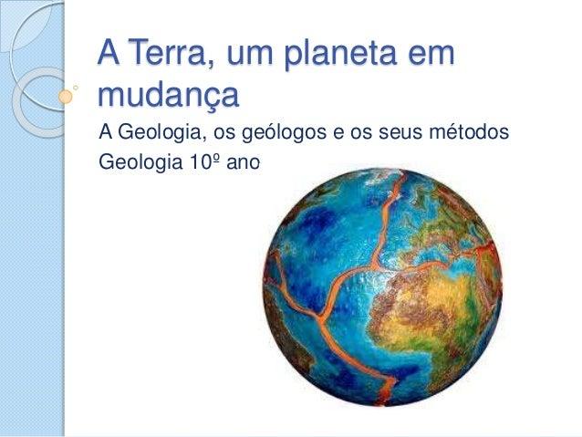 A Terra, um planeta em mudança A Geologia, os geólogos e os seus métodos Geologia 10º ano