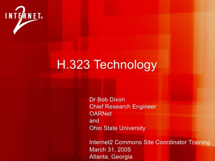 H.323 Technology Dr Bob Dixon Chief Research Engineer OARNet and Ohio State University Internet2 Commons Site Coordinator ...