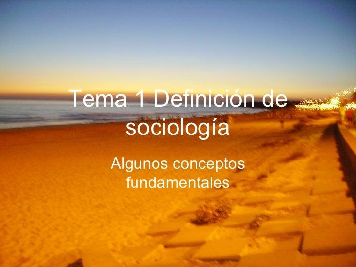 Tema 1 Definición de sociología Algunos conceptos fundamentales