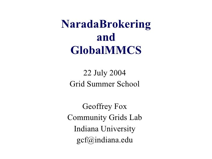 NaradaBrokering and GlobalMMCS 22 July 2004 Grid Summer School Geoffrey Fox Community Grids Lab Indiana University [email_...