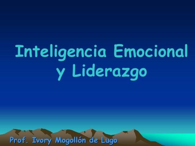 Inteligencia Emocional       y LiderazgoProf. Ivory Mogollón de Lugo