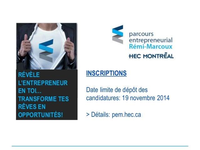 INSCRIPTIONS Date limite de dépôt des candidatures: 19 novembre 2014 > Détails: pem.hec.ca RÉVÈLE L'ENTREPRENEUR EN TOI… T...