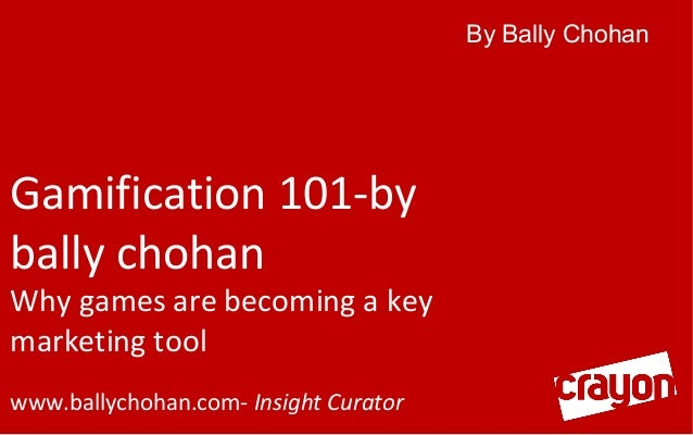 By Bally Chohan  Gamification 101-by bally chohan  Why games are becoming a key marketing tool www.ballychohan.com- Insigh...