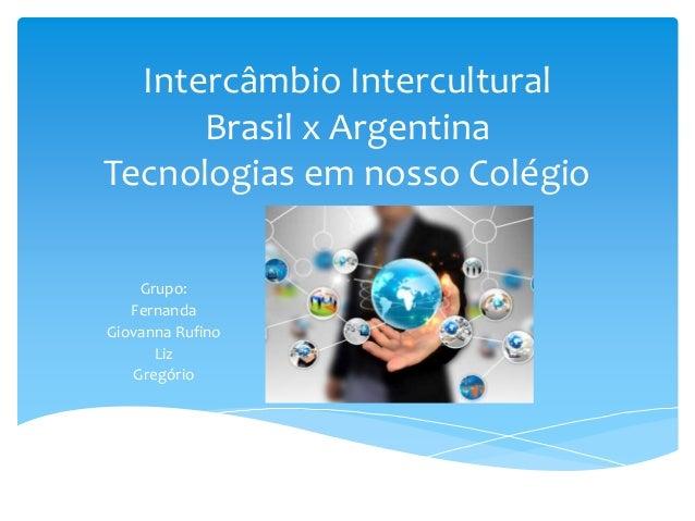 Intercâmbio Intercultural  Brasil x Argentina  Tecnologias em nosso Colégio  Grupo:  Fernanda  Giovanna Rufino  Liz  Gregó...