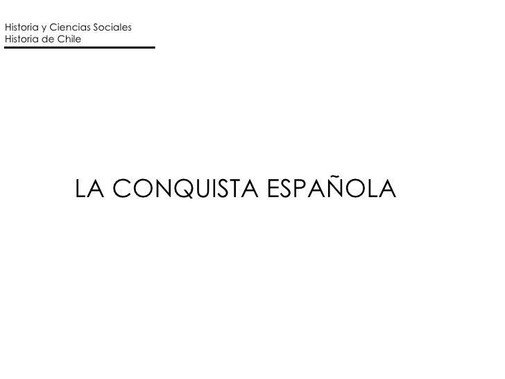 LA CONQUISTA ESPAÑOLA Historia y Ciencias Sociales Historia de Chile