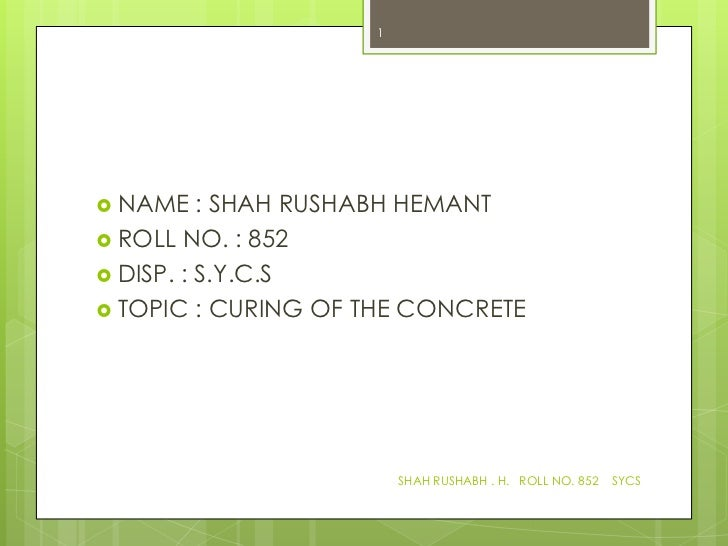 1 NAME    : SHAH RUSHABH HEMANT ROLL NO. : 852 DISP. : S.Y.C.S TOPIC : CURING OF THE CONCRETE                        S...