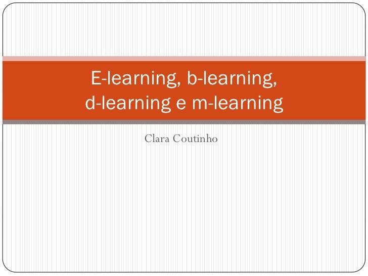 E-learning, b-learning,d-learning e m-learning       Clara Coutinho