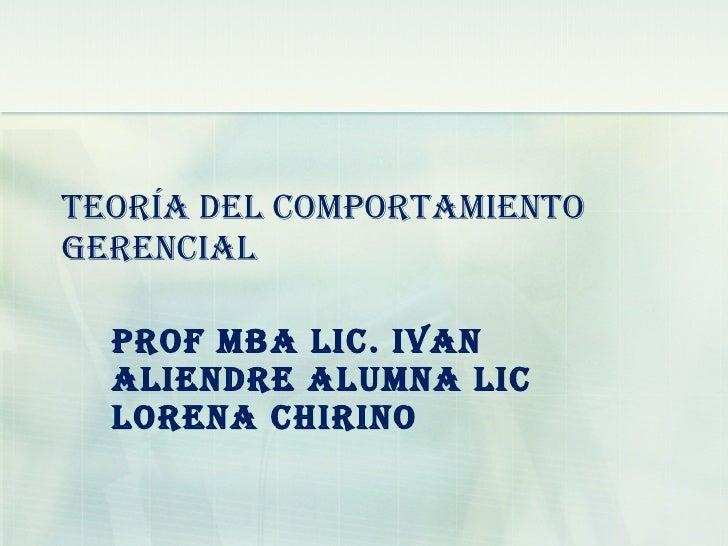 TEORÍA DEL COMPORTAMIENTO GERENCIAL Prof  MBA Lic. Ivan Aliendre  Alumna Lic Lorena Chirino