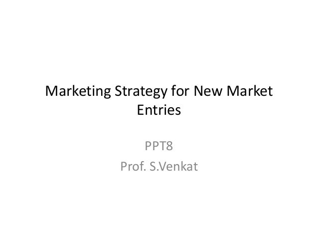 Marketing Strategy for New Market Entries PPT8 Prof. S.Venkat