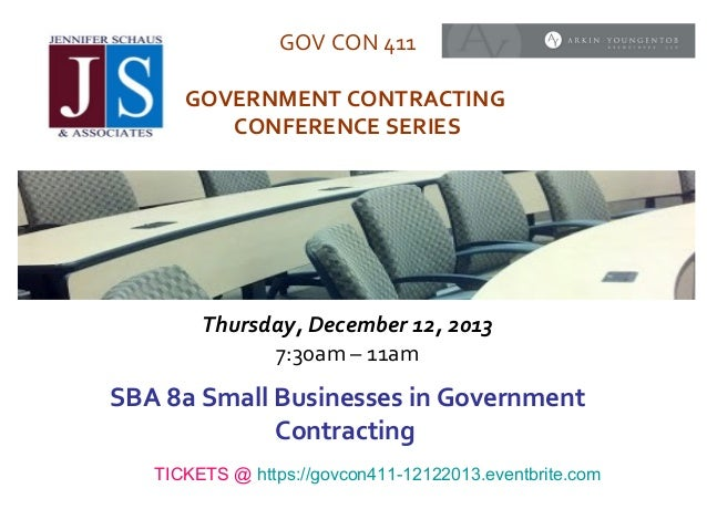 GOV CON 411 GOVERNMENT CONTRACTING CONFERENCE SERIES  Thursday, December 12, 2013 7:30am – 11am  SBA 8a Small Businesses i...