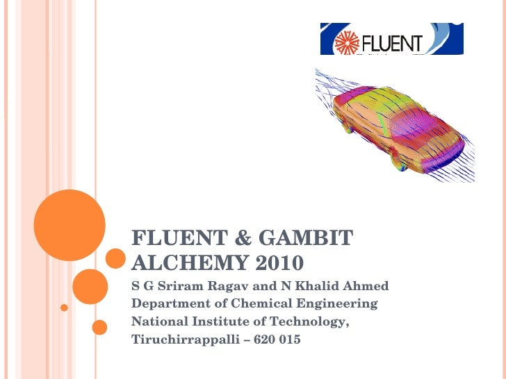 FLUENT & GAMBIT ALCHEMY 2010 S G Sriram Ragav and N Khalid Ahmed Department of Chemical Engineering National Institute of ...