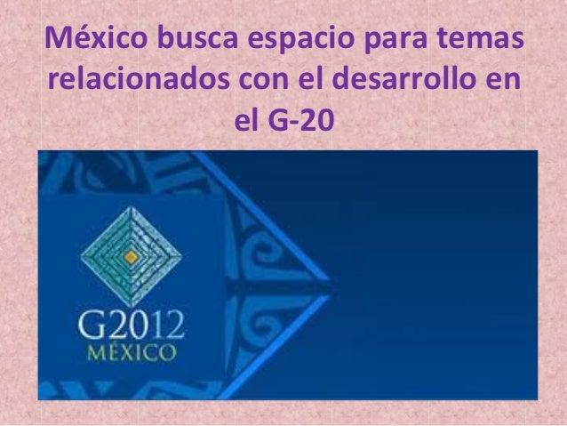México busca espacio para temasrelacionados con el desarrollo en            el G-20