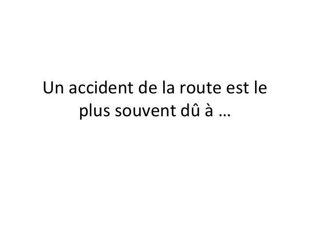 Un accident de la route est le plus souvent dû à …