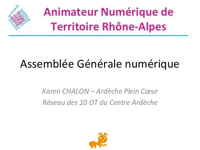 Animateur Numérique de     Territoire Rhône-AlpesAssemblée Générale numérique   Karen CHALON – Ardèche Plein Cœur   Réseau...