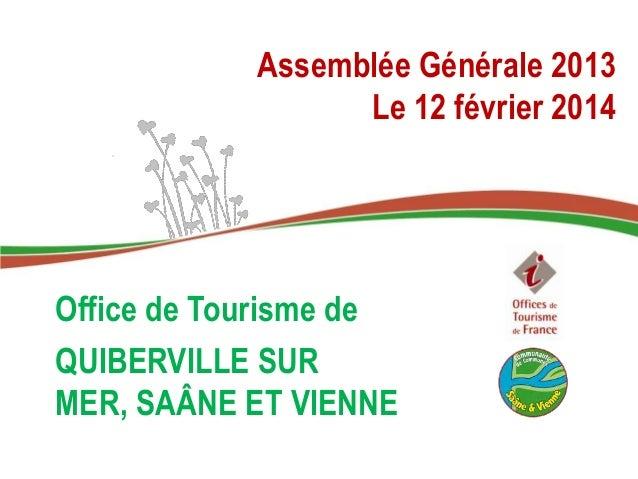 Assemblée Générale 2013 Le 12 février 2014 Office de Tourisme de QUIBERVILLE SUR MER, SAÂNE ET VIENNE