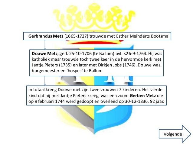 Gerbrandus Metz (1665-1727) trouwde met Esther Meinderts Bootsma Douwe Metz, ged. 25-10-1706 (te Ballum) ovl. <26-9-1764. ...