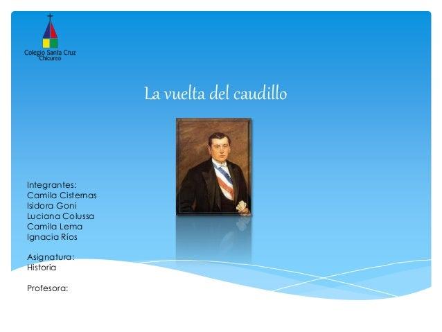 La vuelta del caudillo Integrantes: Camila Cisternas Isidora Goni Luciana Colussa Camila Lema Ignacia Ríos Asignatura: His...