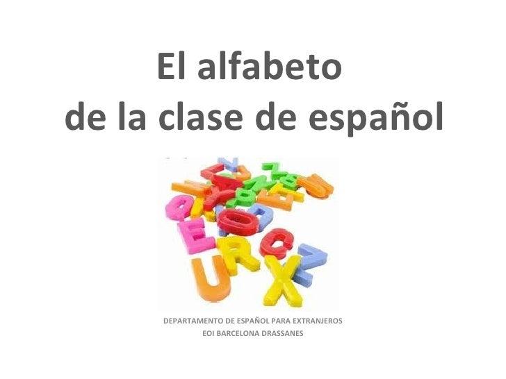 El alfabeto  de la clase de español DEPARTAMENTO DE ESPAÑOL PARA EXTRANJEROS EOI BARCELONA DRASSANES