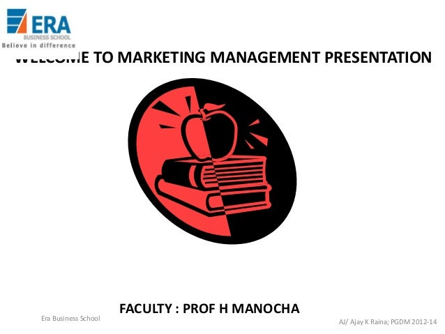 WELCOME TO MARKETING MANAGEMENT PRESENTATION  Era Business School  FACULTY : PROF H MANOCHA AJ/ Ajay K Raina; PGDM 2012-14