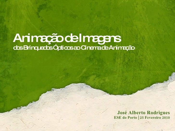 Animação de Imagens dos Brinquedos Ópticos ao Cinema de Animação José Alberto Rodrigues ESE do Porto | 25 Fevereiro 2010