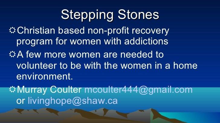 Stepping Stones <ul><li>Christian based non-profit recovery program for women with addictions </li></ul><ul><li>A few more...