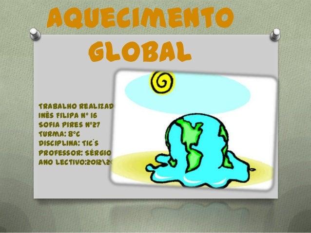 AquecimentoGlobalTrabalho realizado por:Inês Filipa nº 16Sofia Pires nº27Turma: 8ºcDisciplina: Tic´sProfessor: Sérgio Magu...