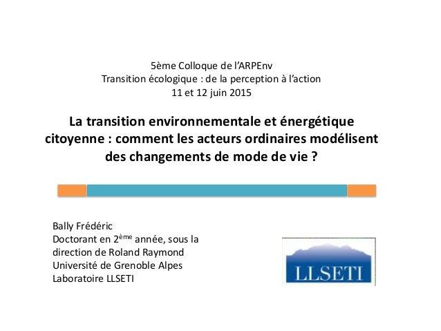 5ème Colloque de l'ARPEnv Transition écologique : de la perception à l'action 11 et 12 juin 2015 La transition environne...