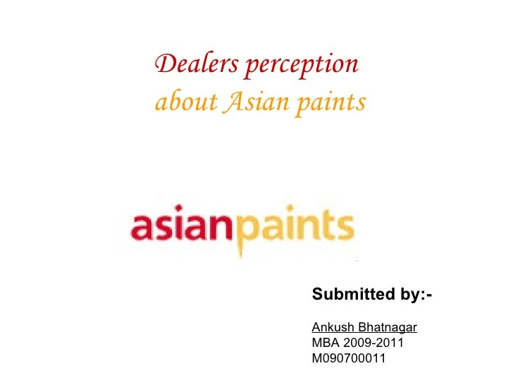 Dealers perception   about Asian paints Submitted by:- Ankush Bhatnagar MBA 2009-2011 M090700011
