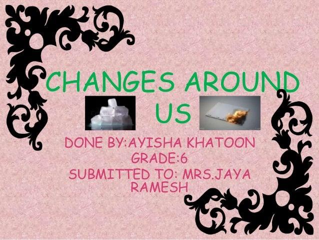 CHANGES AROUND US DONE BY:AYISHA KHATOON GRADE:6 SUBMITTED TO: MRS.JAYA RAMESH