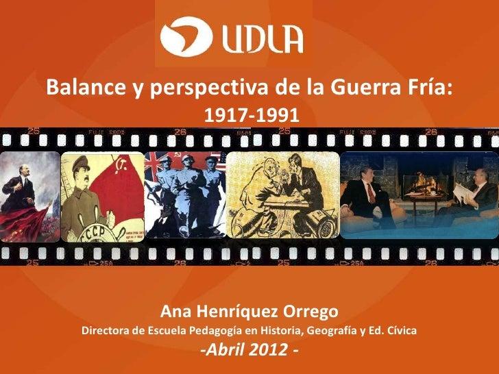Balance y perspectiva de la Guerra Fría:                           1917-1991                  Ana Henríquez Orrego   Direc...