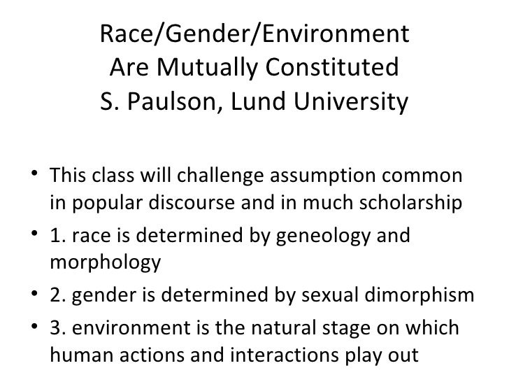Race/Gender/Environment Are Mutually Constituted S. Paulson, Lund University <ul><li>This class will challenge assumption ...