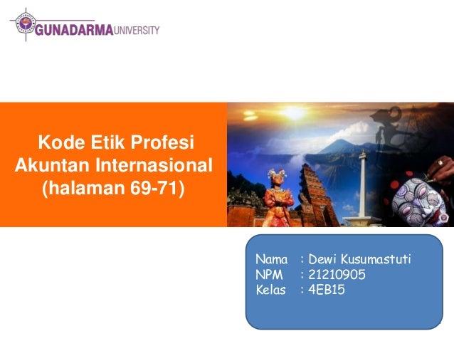 Kode Etik Profesi Akuntan Internasional (halaman 69-71)  Nama : Dewi Kusumastuti NPM : 21210905 Kelas : 4EB15