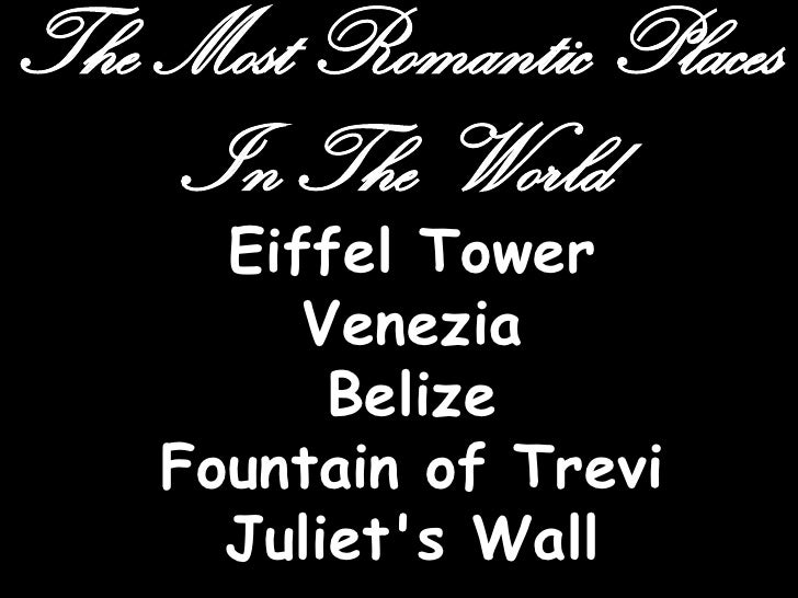 The Most Romantic Places    In The World      Eiffel Tower         Venezia          Belize    Fountain of Trevi      Julie...