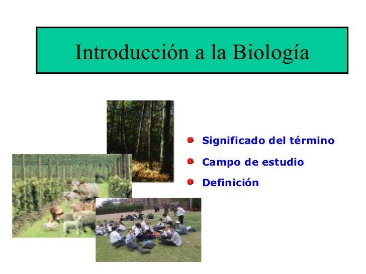 Introducción a la Biología <ul><li>Significado del término </li></ul><ul><li>Campo de estudio </li></ul><ul><li>Definición...