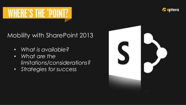 Mobility with SharePoint 2013 • What is available? • What are the limitations/considerations? • Strategies for success