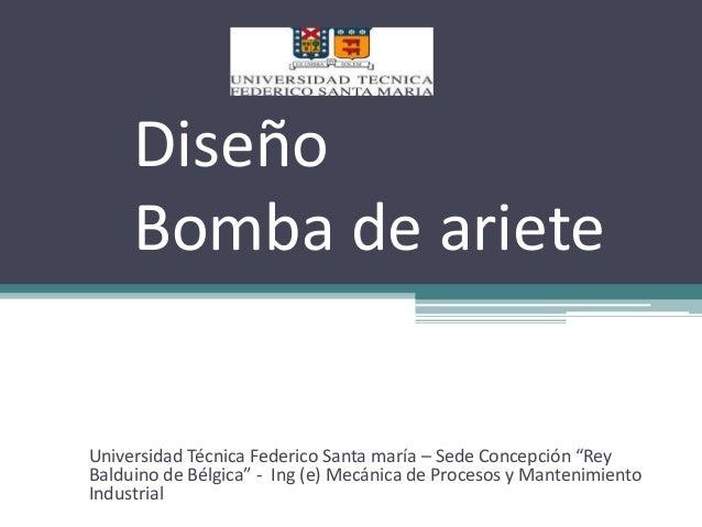 """Diseño  Bomba de ariete  Universidad Técnica Federico Santa maría – Sede Concepción """"Rey  Balduino de Bélgica"""" - Ing (e) M..."""