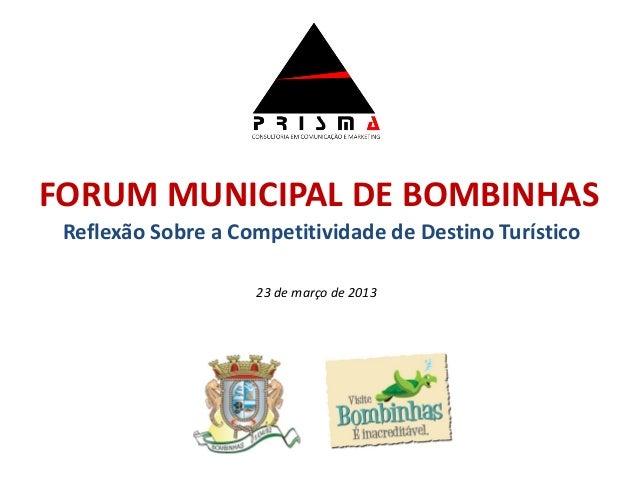 FORUM MUNICIPAL DE BOMBINHAS Reflexão Sobre a Competitividade de Destino Turístico                    23 de março de 2013