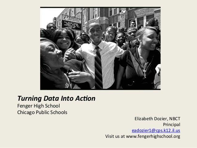 Turning  Data  Into  Ac/on   Fenger  High  School   Chicago  Public  Schools   Elizabeth  Dozier,  ...
