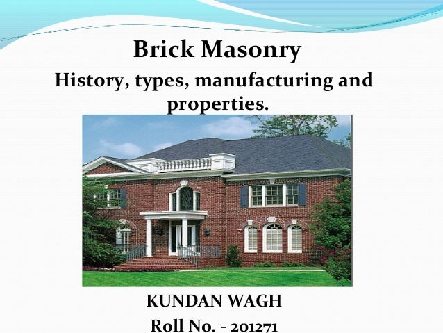 Brick Masonry History, types, manufacturing and properties. KUNDAN WAGH Roll No. - 201271