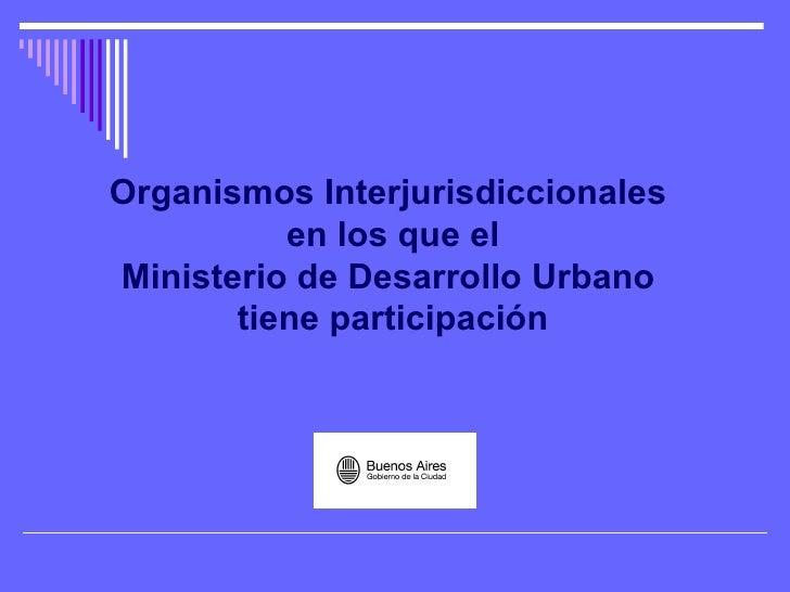 Organismos Interjurisdiccionales  en los que el Ministerio de Desarrollo Urbano  tiene participación