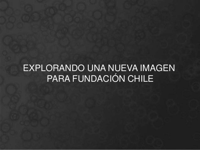 EXPLORANDO UN NUEVO LOGOEXPLORANDO UNA NUEVA IMAGEN    PARA FUNDACIÓN CHILE    PARA FUNDACIÓN CHILE