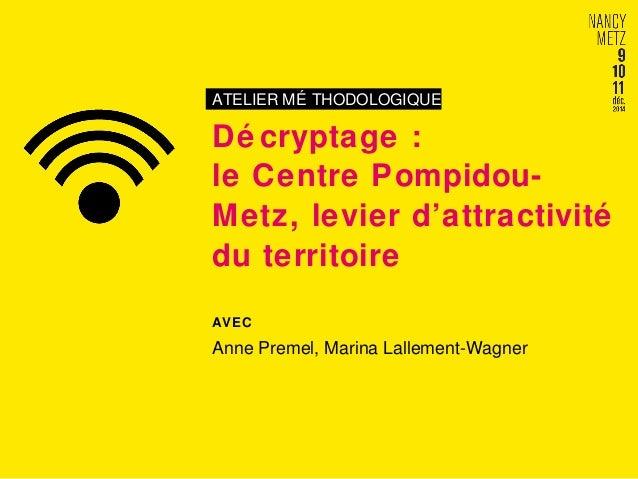 ATELIER MÉ THODOLOGIQUE  Dé cryptage :  le Centre Pompidou-  Metz, levier d'attractivité  du territoire  AVEC  Anne Premel...