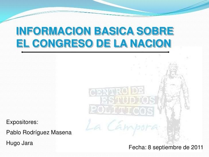 INFORMACION BASICA SOBRE EL CONGRESO DE LA NACION<br />Expositores: <br />Pablo Rodríguez Masena<br />Hugo Jara<br />Fecha...