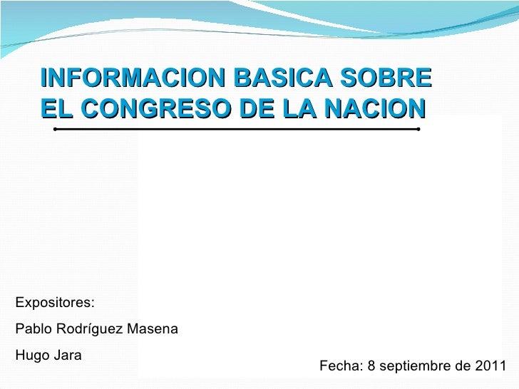 Fecha: 8 septiembre de 2011 Expositores:  Pablo Rodríguez Masena Hugo Jara INFORMACION BASICA SOBRE EL CONGRESO DE LA NACION