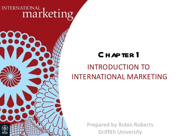 Chapter 1 INTRODUCTION TO  INTERNATIONAL MARKETING Prepared by Robin Roberts Griffith University