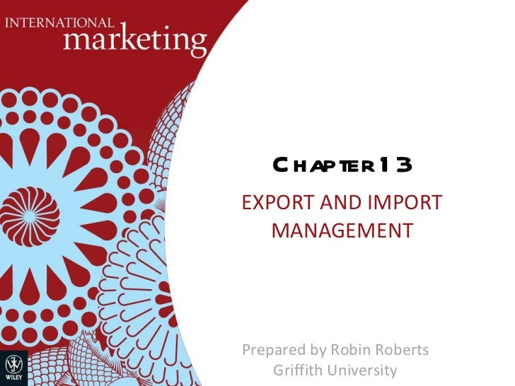 Chapter 13 EXPORT AND IMPORT MANAGEMENT Prepared by Robin Roberts Griffith University