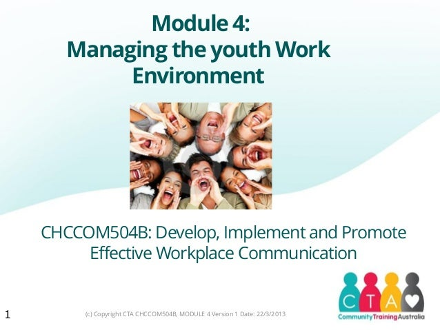 Module 4:      Managing the youth Work           Environment    CHCCOM504B: Develop, Implement and Promote         Effecti...