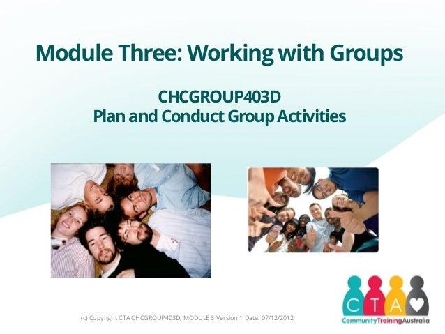 Module Three: Working with GroupsCHCGROUP403DPlanandConduct GroupActivities(c) Copyright CTA CHCGROUP403D, MODULE 3 Versio...