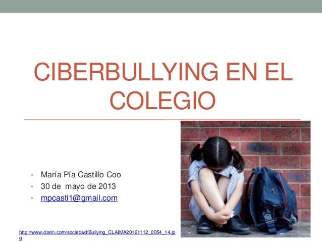 CIBERBULLYING EN ELCOLEGIO• María Pía Castillo Coo• 30 de mayo de 2013• mpcasti1@gmail.comhttp://www.clarin.com/sociedad/B...